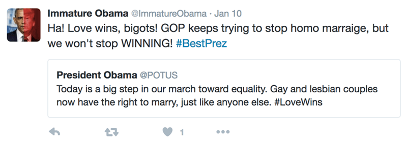 Text - Immature Obama @ImmatureObama Jan 10 Ha! Love wins, bigots! GOP keeps trying to stop homo marraige, but we won't stop WINNING! #BestPrez President Obama @POTUS Today is a big step in our march toward equality. Gay and lesbian couples now have the right to marry, just like anyone else. #LoveWins