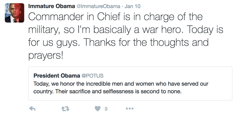 Text - Immature Obama @lmmatureObama . Jan 10 Commander in Chief is in charge of the military, so I'm basically a war hero. Today is for us guys. Thanks for the thoughts and prayers! President Obama @POTUS Today, we honor the incredible men and women who have served our country. Their sacrifice and selflessness is second to none. 3