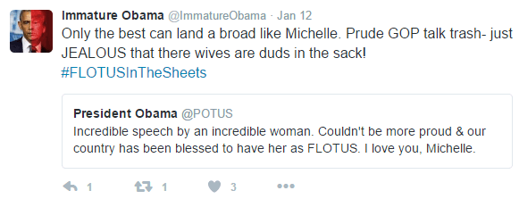 Text - Immature Obama @ImmatureObama Jan 12 Only the best can land a broad like Michelle. Prude GOP talk trash- just JEALOUS that there wives are duds in the sack! #FLOTUSIN TheSheets President Obama @POTUS Incredible speech by an incredible woman. Couldn't be more proud & our country has been blessed to have her as FLOTUS. I love you, Michelle. 1 3