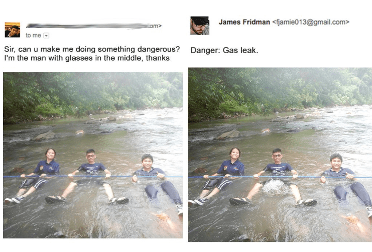 photoshop trolling - Water resources - James Fridman <fjamie013@gmail.com> om> to me Sir, can u make me doing something dangerous? I'm the man with glasses in the middle, thanks Danger: Gas leak