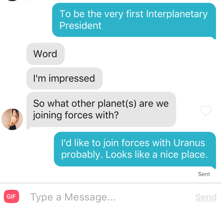 Text - To be the very first Interplanetary President Word I'm impressed So what other planet(s) are we joining forces with? I'd like to join forces with Uranus probably. Looks like a nice place. Sent Type a Message... Send GIF