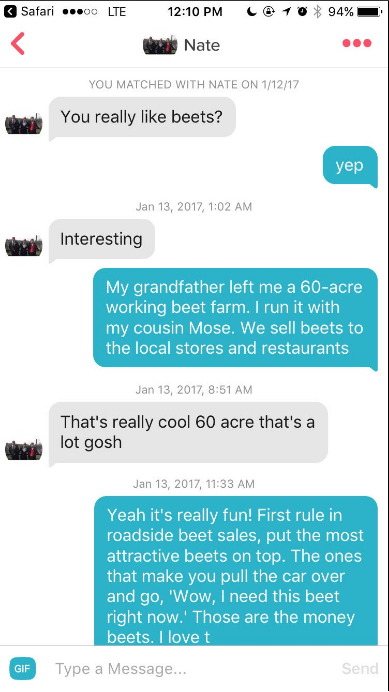 Text - Safari .o LTE 12:10 PM 94% Nate YOU MATCHED WITH NATE ON 1/12/17 You really like beets? yeр Jan 13, 2017, 1:02 AM Interesting My grandfather left me a 60-acre working beet farm. I run it with my cousin Mose. We sell beets to the local stores and restaurants Jan 13, 2017, 8:51 AM That's really cool 60 acre that's a lot gosh Jan 13, 2017, 11:33 AM Yeah it's really fun! First rule in roadside beet sales, put the most attractive beets on top. The ones that make you pull the car over and go, '