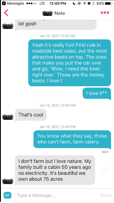 Text - Messageso. LTE 12:49 PM 84% Nate lot gosh Jan 13, 2017, 11:33 AM Yeah it's really fun! First rule in roadside beet sales, put the most attractive beets on top.The ones that make you pull the car over and go, 'Wow, I need this beet right now.' Those are the money beets.I love t I love it** Jan 13, 2017, 12:08 PM That's cool Jan 13, 2017, 12:43 PM You know what they say, those who can't farm, farm celery. Sent I don't farm but I love nature. My family built a cabin 50 years ago no electrici
