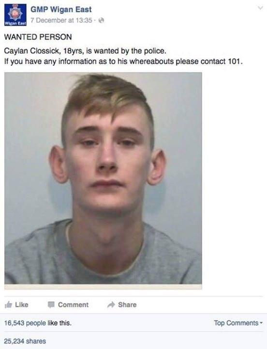Face - GMP Wigan East 7 December at 13:35- WANTED PERSON Caylan Clossick, 18yrs, is wanted by the police. If you have any information as to his whereabouts please contact 101 Share Like Comment Top Comments 16,543 people like this. 25,234 shares