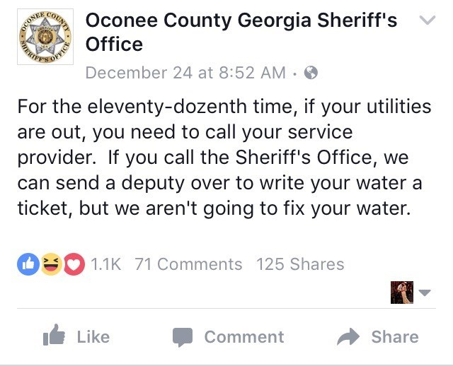 Text - OFFICE Oconee County Georgia Sheriff's Office COUNTY December 24 at 8:52 AM For the eleventy-dozenth time, if your utilities are out, you need to call your service provider. If you call the Sheriff's Office, we can send a deputy over to write your water a ticket, but we aren't going to fix your water. 1.1K 71 Comments 125 Shares Like Share Comment