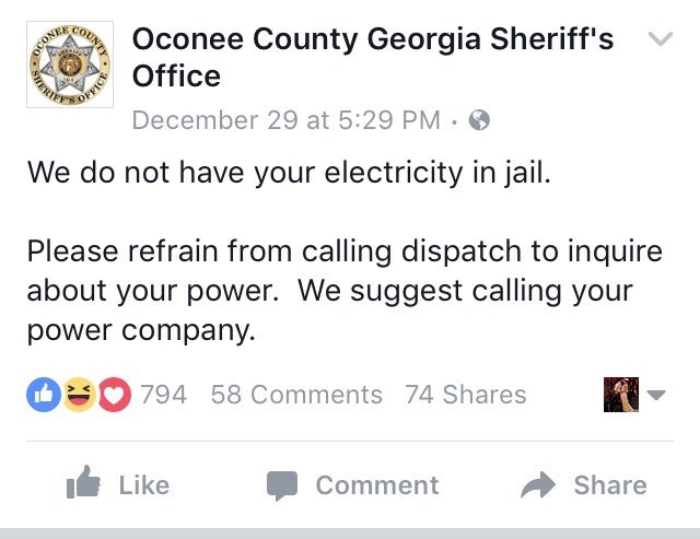Text - Oconee County Georgia Sheriff's Office COUNTY DCONER December 29 at 5:29 PM We do not have your electricity in jail. Please refrain from calling dispatch to inquire about your power. We suggest calling your power company. i 794 58 Comments 74 Shares Like Comment Share ICE