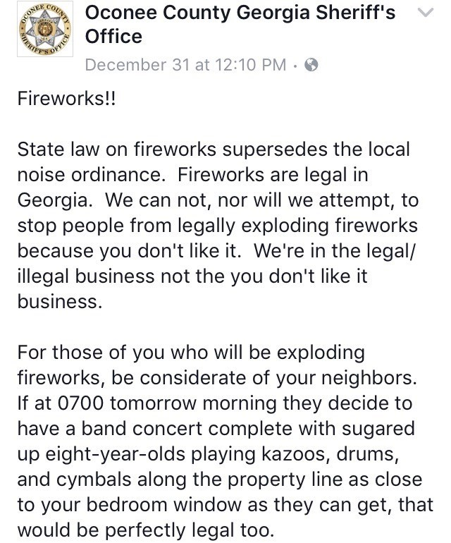 Text - Oconee County Georgia Sheriff's Office December 31 at 12:10 PM Fireworks!! State law on fireworks supersedes the local noise ordinance. Fireworks are legal in Georgia. We can not, nor will we attempt, to stop people from legally exploding fireworks because you don't like it. We're in the legal/ illegal business not the you don't like it business. For those of you who will be exploding fireworks, be considerate of your neighbors. If at 0700 tomorrow morning they decide to have a band conce