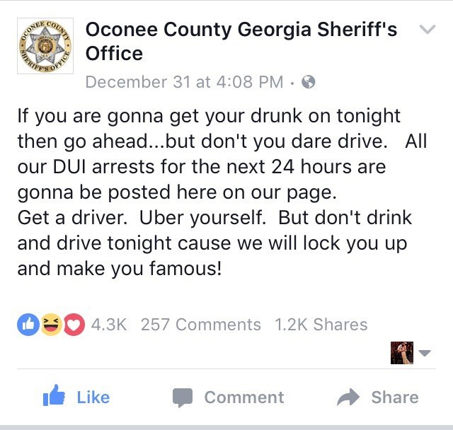 Text - Oconee County Georgia Sheriff's Office December 31 at 4:08 PM. If you are gonna get your drunk on tonight then go ahead...but don't you dare drive. All our DUI arrests for the next 24 hours are gonna be posted here on our page. Get a driver. Uber yourself. But don't drink and drive tonight cause we will lock you up and make you famous! 4.3K 257 Comments 1.2K Shares Like Comment Share QUNTY OCONE