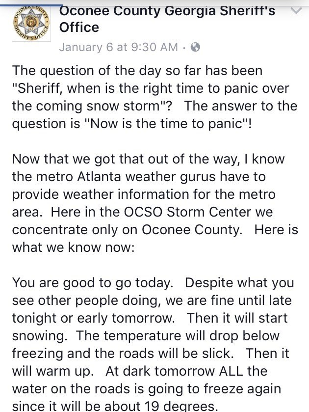 """Text - FFICE Oconee County Georgia Sherift's Office January 6 at 9:30 AM ERI The question of the day so far has been """"Sheriff, when is the right time to panic over the coming snow storm""""? The answer to the question is """"Now is the time to panic""""! Now that we got that out of the way, I know the metro Atlanta weather gurus have to provide weather information for the metro area. Here in the OCSO Storm Center we concentrate only on Oconee County. Here is what we know now: You are good to go today. De"""