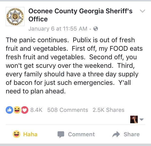 Text - Oconee County Georgia Sheriff's Office DCONEE January 6 at 11:55 AM The panic continues. Publix is out of fresh fruit and vegetables. First off, my FOOD eats fresh fruit and vegetables. Second off, you won't get scurvy over the weekend. Third, every family should have a three day supply of bacon for just such emergencies. Y'all need to plan ahead. 8.4K 508 Comments 2.5K Shares Haha Comment Share OUNTY SHERE
