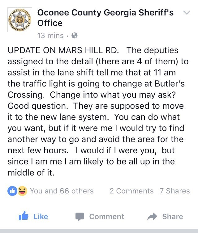 Text - Oconee County Georgia Sheriff's Office COUNTY 13 mins UPDATE ON MARS HILL RD. The deputies assigned to the detail (there are 4 of them) to assist in the lane shift tell me that at 11 am the traffic light is going to change at Butler's Crossing. Change into what you may ask? Good question. They are supposed to move it to the new lane system. You can do what you want, but if it were me I would try to find another way to go and avoid the area for the next few hours. I would if I were you, bu