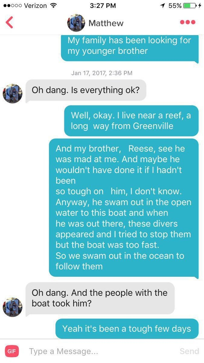 Text - ooo Verizon 3:27 PM 7 55% Matthew My family has been looking for my younger brother Jan 17, 2017, 2:36 PM Oh dang. Is everything ok? Well, okay. I live near a reef, a long way from Greenville And my brother, Reese, see he was mad at me. And maybe he wouldn't have done it if I hadn't been so tough on him, I don't know. Anyway, he swam out in the open water to this boat and when he was out there, these divers appeared and I tried to stop them but the boat was too fast. So we swam out in the