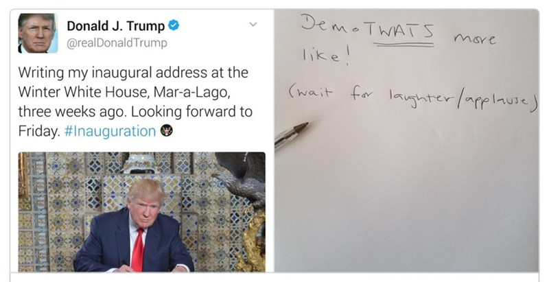 Text - DemoTWATS Donald J. Trump mare @realDonaldTrump like! Writing my inaugural address at the Winter White House, Mar-a-Lago, three weeks ago. Looking forward to Friday. #Inauguration (wait for lanterfplause