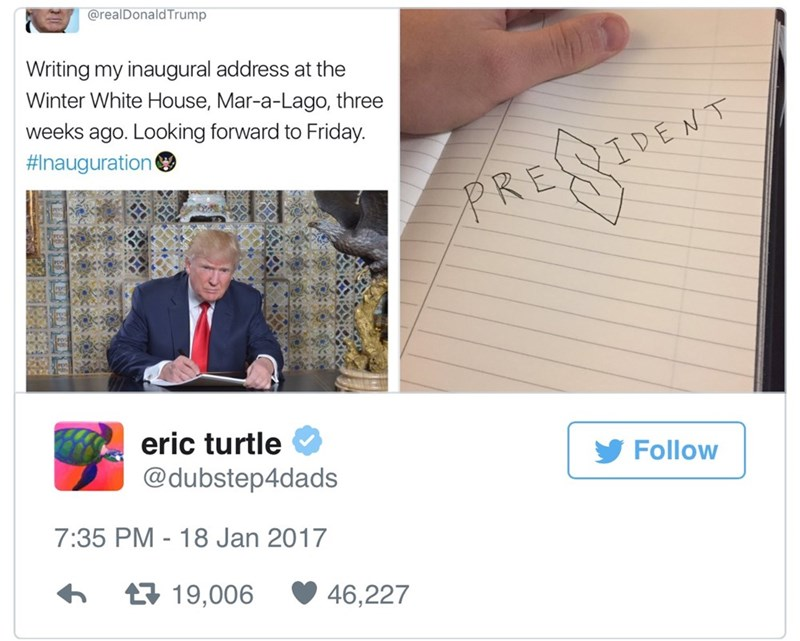Text - @realDonald Trump Writing my inaugural address at the Winter White House, Mar-a-Lago, three weeks ago. Looking forward to Friday. #Inauguration PRE IDENT eric turtle Follow @dubstep4dads 7:35 PM - 18 Jan 2017 t19,006 46,227