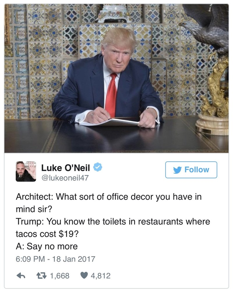 Text - PLVS MIPA PLVS VETP PLVS VITPA PLVS VLIR PLVS VITEA PLVS VITRA PLVS VETPA Luke O'Neil Follow @lukeoneil47 Architect: What sort of office decor you have in mind sir? Trump: You know the toilets in restaurants where tacos cost $19? A: Say no more 6:09 PM 18 Jan 2017 1,668 4,812