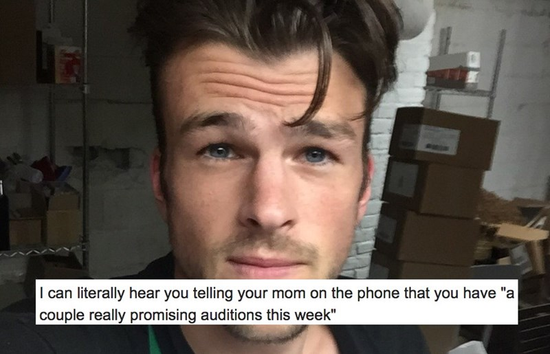 """Face - I can literally hear you telling your mom on the phone that you have """"a couple really promising auditions this week"""""""
