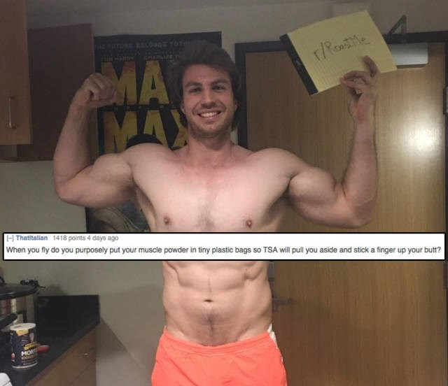 Barechested - MA MAX rRewe Thatitalian 1418 points 4 days ago When you fly do you purposely put your muscle powder in tiny plastic bags so TSA will pull you aside and stick a finger up your butt? MO