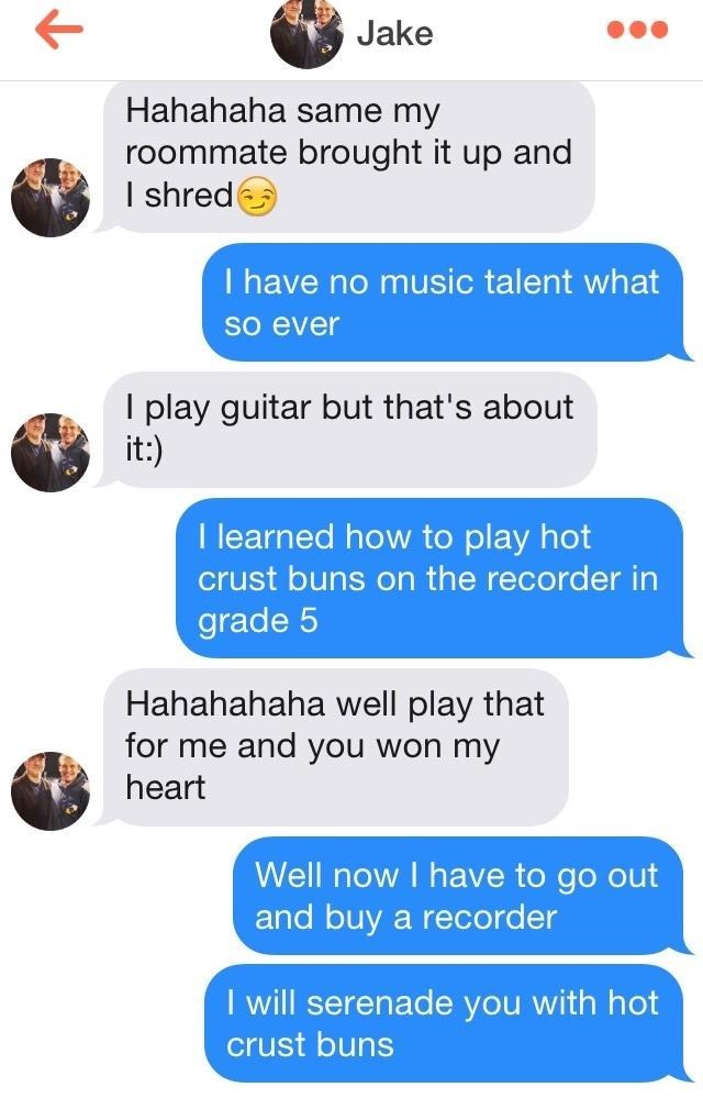 Text - Jake Hahahaha same my roommate brought it up and I shred I have no music talent what So ever I play guitar but that's about it:) I learned how to play hot crust buns on the recorder in grade 5 Hahahahaha well play that for me and you won my heart Well now I have to go out and buy a recorder I will serenade you with hot crust buns