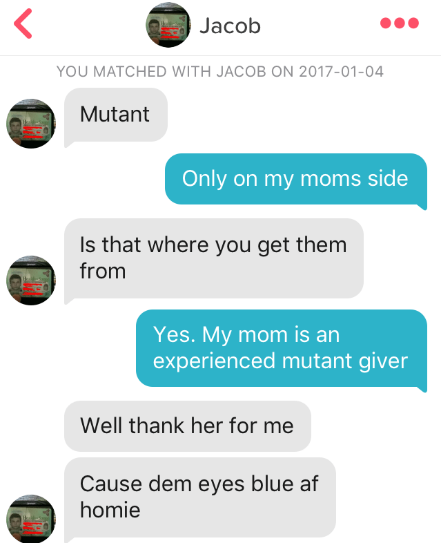 Text - Jacob YOU MATCHED WITH JACOB ON 2017-01-04 Mutant Only on my moms side Is that where you get them from Yes. My mom is an experienced mutant giver Well thank her for me Cause dem eyes blue af homie