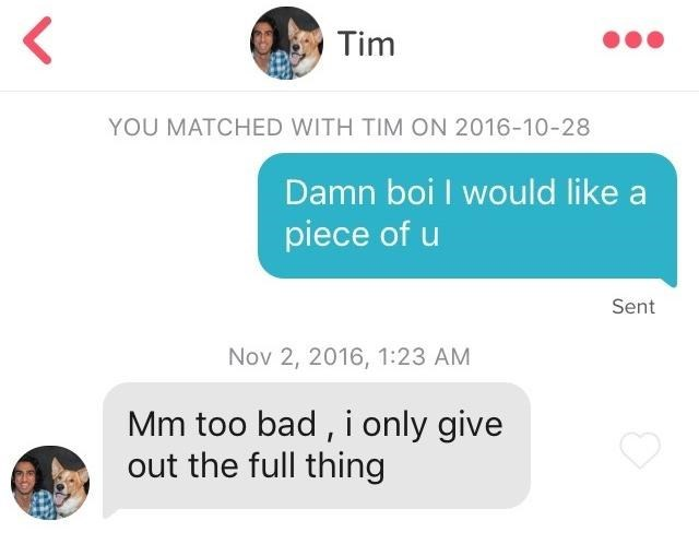 Text - < Tim YOU MATCHED WITH TIM ON 2016-10-28 Damn boi I would like a piece of u Sent Nov 2, 2016, 1:23 AM Mm too bad , i only give out the full thing