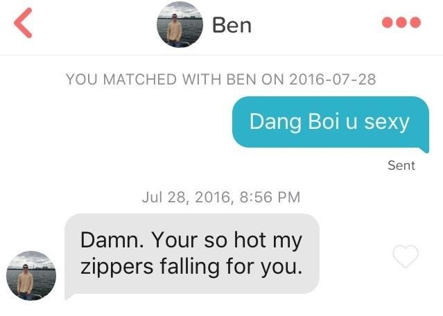 Text - K Ben YOU MATCHED WITH BEN ON 2016-07-28 Dang Boi u sexy Sent Jul 28, 2016, 8:56 PM Damn. Your so hot my zippers falling for you.