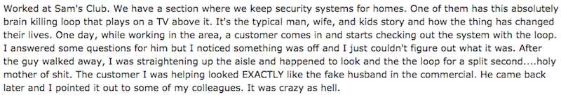 Text - Worked at Sam's Club. We have a section where we keep security systems for homes. One of them has this absolutely brain killing loop that plays on a TV above it. It's the typical man, wife, and kids story and how the thing has changed their lives. One day, while working in the area, a customer comes in and starts checking out the system with the loop I answered some questions for him but I noticed something was off and I just couldn't figure out what it was. After the guy walked away, I w