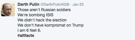 Text - Darth Putin @Darth Putin KGB Jan 22 . Those aren't Russian soldiers We're bombing ISIS We didn't hack the election We don't have kompromat on Trump I am 6 feet 6 #altfacts