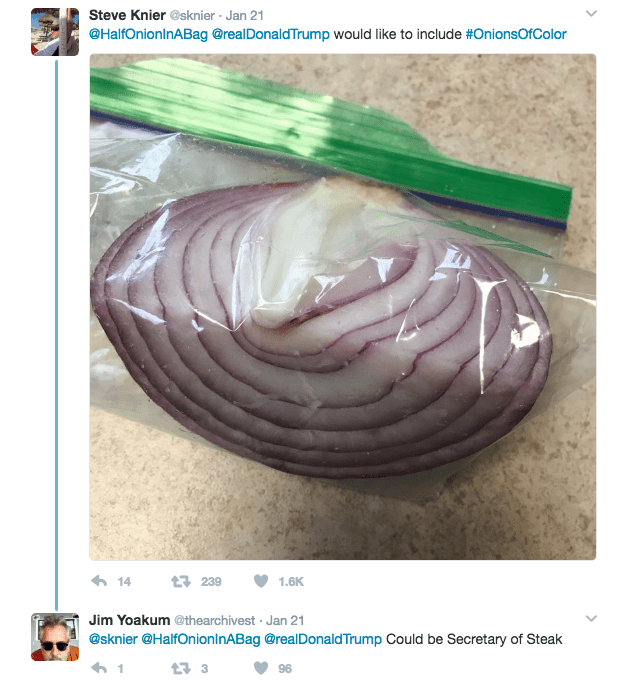 Steve Knier @sknier Jan 21 @HalfOnioninABag @realDonaldTrump would like to include #OnionsOfColor 14 t239 1.6K Jim Yoakum @thearchivest Jan 21 . @sknier @HalfOnionInABag @realDonaldTrump Could be Secretary of Steak 96