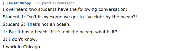 Text - [-] MrsAnthropy 5311 points 11 hours ago* I overheard two students have the following conversation: Student 1: Isn't it awesome we get to live right by the ocean?! Student 2: That's not an ocean. 1: But it has a beach. If it's not the ocean, what is it? 2: I don't know. I work in Chicago