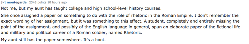 Text - [- montegarde 2343 points 10 hours ago Not me, but my aunt has taught college and high school-level history courses. She once assigned a paper on something to do with the role of rhetoric in the Roman Empire. I don't remember the exact wording of her assignment, but it was something to this effect. A student, completely and entirely missing the point of the assignment, and possibly of the English language in general, spun an elaborate paper of the fictional life and military and political
