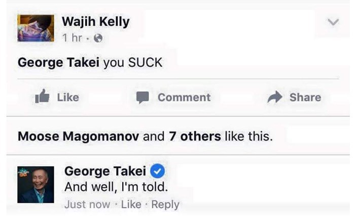 george takei - Text - Wajih Kelly 1 hr George Takei you SUCK Like Share Comment Moose Magomanov and 7 others like this. George Takei And well, I'm told. Just now Like Reply