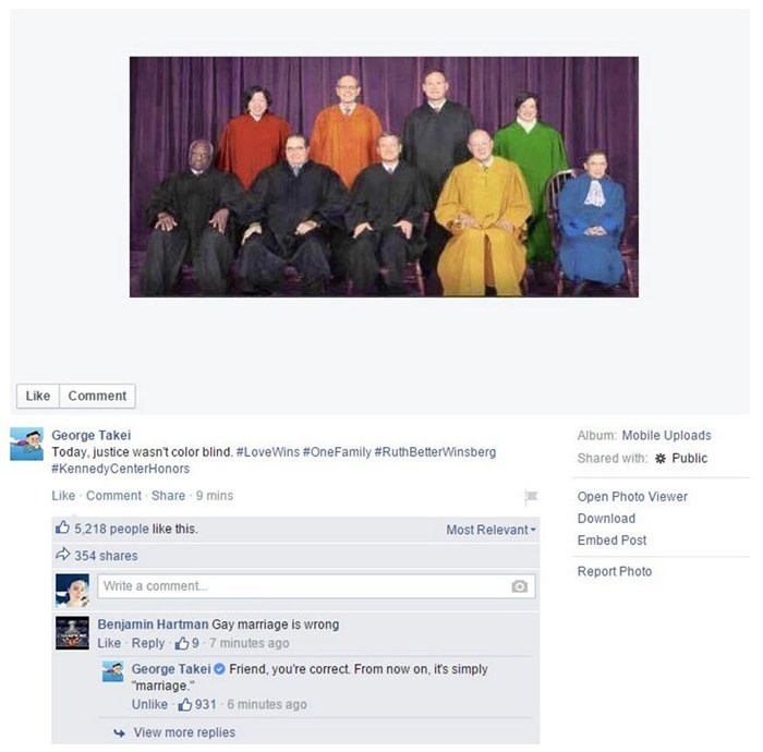"""george takei - Text - Like Comment George Takei Today, justice wasnt color blind. #LoveWins #OneFamily # RuthBetterWinsberg #KennedyCenterHonors Album: Mobile Uploads Shared with: Public Like Comment Share 9 mins Open Photo Viewer Download 5,218 people like this. Most Relevant Embed Post 354 shares Report Photo Write a comment.. Benjamin Hartman Gay marriage is wrong Like Reply 9 7 minutes ago George Takei Friend, you're correct From now on, its simply """"marriage. Unlike 931 6 minutes ago View mo"""
