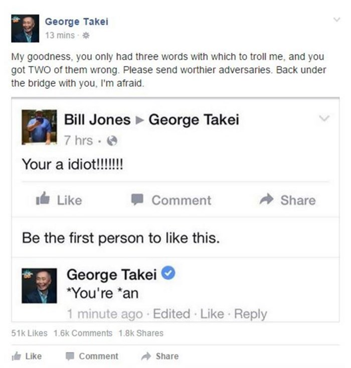 """george takei - Text - George Takei 13 mins My goodness, you only had three words with which to troll me, and you got TWO of them wrong. Please send worthier adversaries. Back under the bridge with you, I'm afraid. Bill Jones George Takei 7 hrs Your a idiot!!!!!! Like Comment Share Be the first person to like this. George Takei """"You're *an 1 minute ago Edited Like Reply 51k Likes 1.6k Comments 1.8k Shares Like Comment Share"""