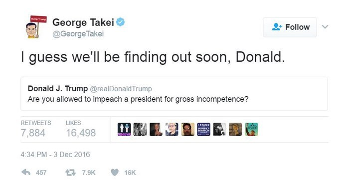 george takei - Text - mTrung George Takei @George Takei Follow guess we'll be finding out soon, Donald. Donald J. Trump @realDonaldTrump Are you allowed to impeach a president for gross incompetence? LIKES RETWEETS STAND woww.w 7,884 16,498 4:34 PM-3 Dec 2016 457 7.9K 16K
