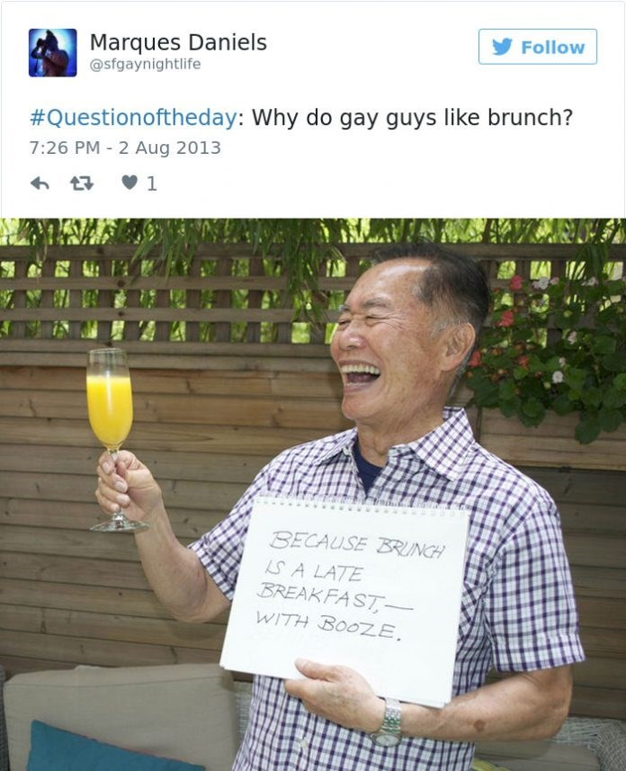 george takei - Photo caption - Follow Marques Daniels @sfgaynightlife #Questionoftheday: Why do gay guys like brunch? 7:26 PM 2 Aug 2013 1 BECAUSE BRUNCH SALATE BREAKFAST- WITH BOOZE