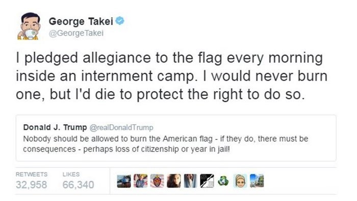 george takei - Text - George Takei @George Takei I pledged allegiance to the flag every morning inside an internment camp. I would never burn one, but l'd die to protect the right to do so. Donald J. Trump @realDonaldTrump Nobody should be allowed to burn the American flag if they do, there must be consequences - perhaps loss of citizenship or year in jaill RETWEETS LIKES 32,958 66,340