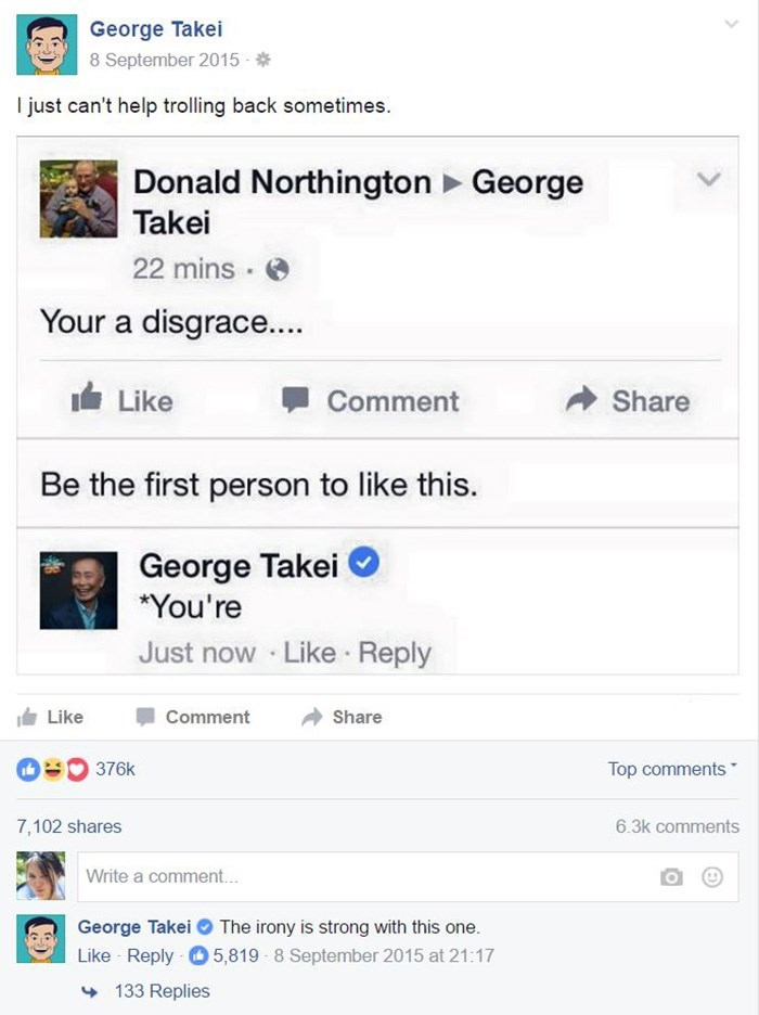 """george takei - Text - George Takei 8 September 2015 I just can't help trolling back sometimes. Donald Northington George Takei 22 mins Your a disgrace... Like Share Comment Be the first person to like this. George Takei """"You're Just now Like Reply Like Comment Share 376k Top comments 7,102 shares 6.3k comments Write a comment... George Takei The irony is strong with this one. Like Reply 5,819 8 September 2015 at 21:17 133 Replies >"""