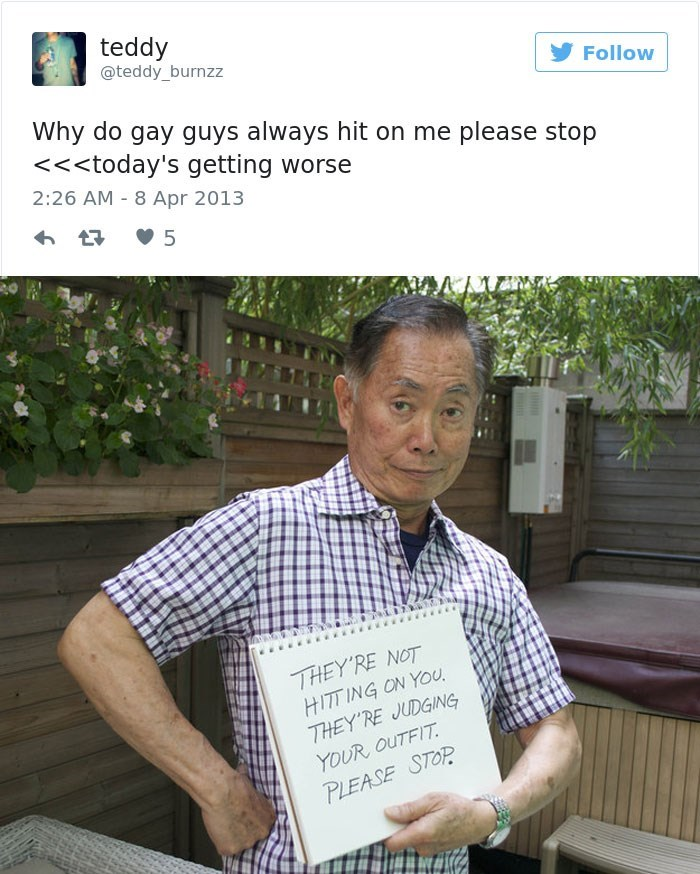 george takei - Text - teddy @teddy_burnzz Follow Why do gay guys always hit on me please stop <<<today's getting worse 2:26 AM 8 Apr 2013 5 THEY'RE NOT HITT ING ON YOu THEY'RE JUDGING YOUR OUTFIT PLEASE STOP