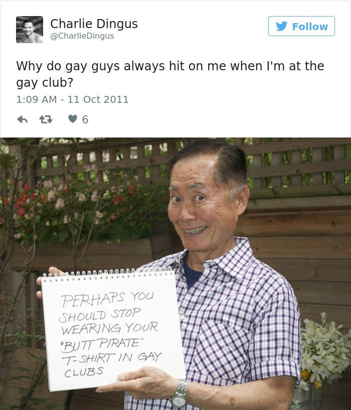 george takei - Text - Charlie Dingus Follow @CharlieDingus Why do gay guys always hit on me when I'm at the gay club? 1:09 AM 11 Oct 2011 6 PERHAPS YOu SHOULD STOP WEARING YOUR 'BUTT PIRATE T-SHIRT IN GAY CLUBS