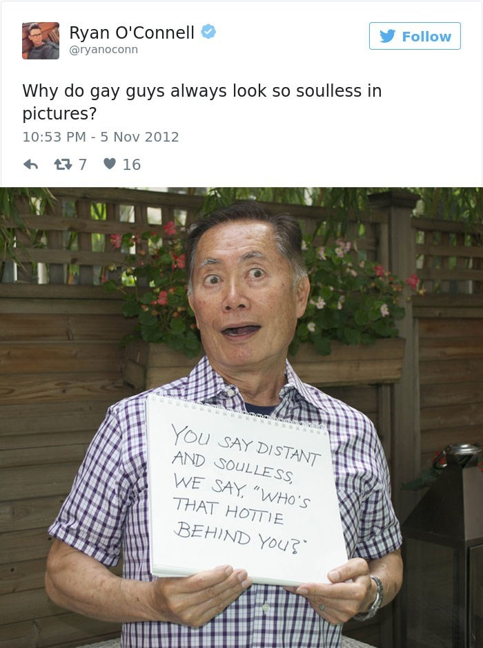 """george takei - Text - Follow Ryan O'Connell @ryanoconn Why do gay guys always look so soulless in pictures? 10:53 PM 5 Nov 2012 t7 16 You SAY DISTANT AND SOULLESS WE SAY """"WHO'S THAT HOTTIE BEHIND YOU"""