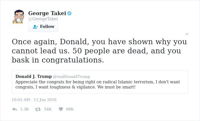 george takei - Text - George Takei @GeorgeTakei Follow Once again, Donald, you have shown why you cannot lead us. 50 people are dead, and you bask in congratulations Donald J. Trump @realDonaldTrump Appreciate the congrats for being right congrats, I want toughness & vigilance. We must be smart! on radical Islamic terrorism, I don't want 10:03 AM - 12 Jun 2016 1.3K 60K 54K