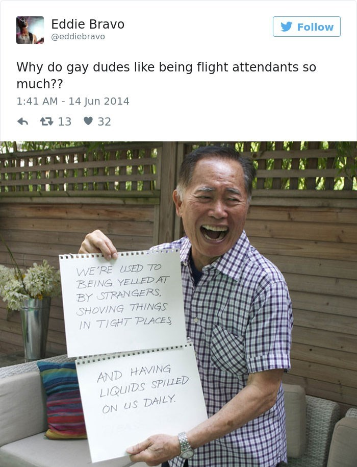 george takei - Text - Eddie Bravo @eddiebravo Follow Why do gay dudes like being flight attendants so much?? 1:41 AM 14 Jun 2014 t13 32 WE'RE USED TO BEING YELLED AT BY STRANGERS SHOVING THINGS IN TIGHT PLACES AND HAVING LIQUIDS SPILLED ON US DAILY