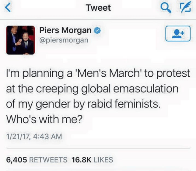 Text - < Tweet Piers Morgan @piersmorgan I'm planning a 'Men's March' to protest at the creeping global emasculation of my gender by rabid feminists. Who's with me? 1/21/17, 4:43 AM 6,405 RETWEETS 16.8K LIKES