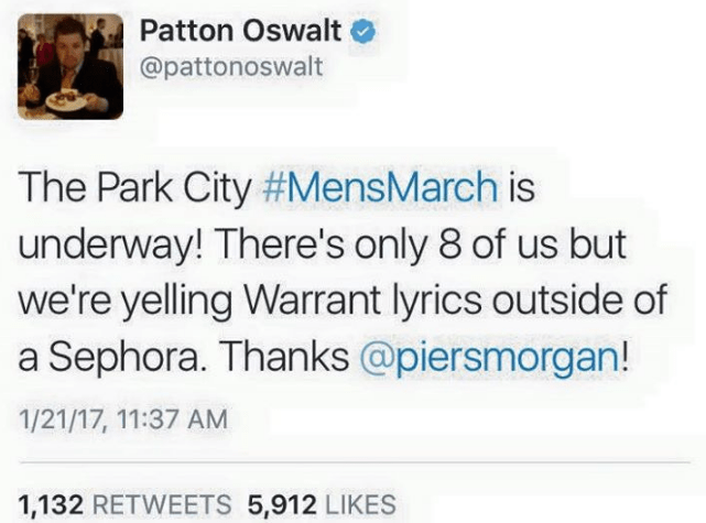 Text - Patton Oswalt @pattonoswalt The Park City #MensMarch is underway! There's only 8 of us but we're yelling Warrant lyrics outside of a Sephora. Thanks @piersmorgan! 1/21/17, 11:37 AM 1,132 RETWEETS 5,912 LIKES