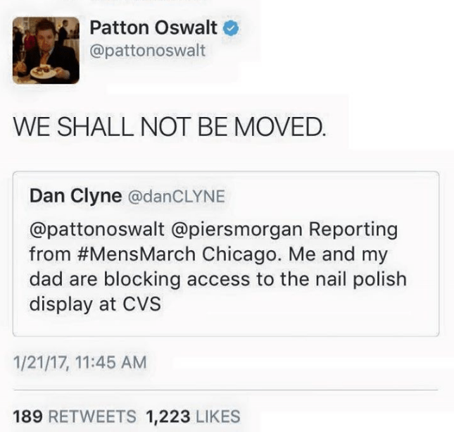 Text - Patton Oswalt @pattonoswalt WE SHALL NOT BE MOVED Dan Clyne @danCLYNE @pattonoswalt @piersmorgan Reporting from #MensMarch Chicago. Me and my dad are blocking access to the nail polish display at CVS 1/21/17, 11:45 AM 189 RETWEETS 1,223 LIKES