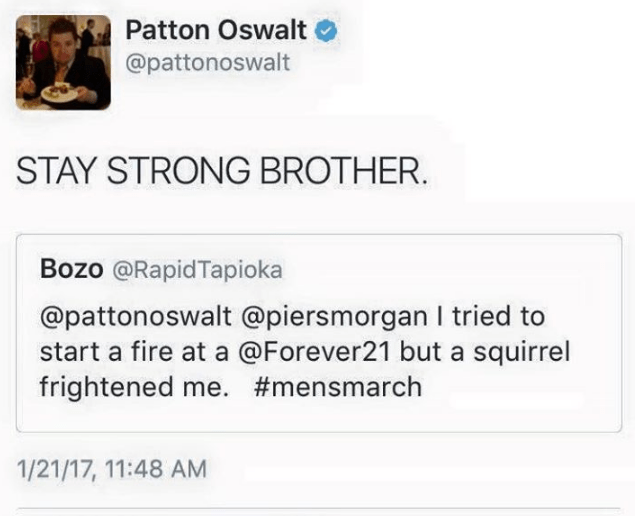 Text - Patton Oswalt @pattonoswalt STAY STRONG BROTHER. Bozo @RapidTapioka @pattonoswalt @piersmorgan I tried to start a fire at a @Forever21 but a squirrel frightened me. #mensmarch 1/21/17, 11:48 AM