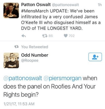 Text - Patton Oswalt @pattonoswalt 1h #MensMarch UPDATE: We've been infiltrated by a very confused James O'Keefe IlI who disguised himself as DVD of THE LONGEST YARD. t3 86 702 You Retweeted Odd Number @Roopee @pattonoswalt @piersmorgan when does the panel on Roofies And Your Rights begin? 1/21/17, 11:53 AM