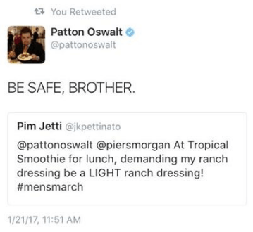 Text - You Retweeted Patton Oswalt @pattonoswalt BE SAFE, BROTHER. Pim Jetti @jkpettinato @pattonoswalt @piersmorgan At Tropical Smoothie for lunch, demanding my ranch dressing be a LIGHT ranch dressing! #mensmarch 1/21/17, 11:51 AM