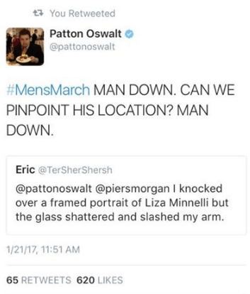 Text - You Retweeted Patton Oswalt @pattonoswalt #MensMarch MAN DOWN. CAN WE PINPOINT HIS LOCATION? MAN DOWN. Eric @TerSherShersh @pattonoswalt @piersmorgan I knocked over a framed portrait of Liza Minnelli but the glass shattered and slashed my arm. 1/21/17, 11:51 AM 65 RETWEETS 620 LIKES
