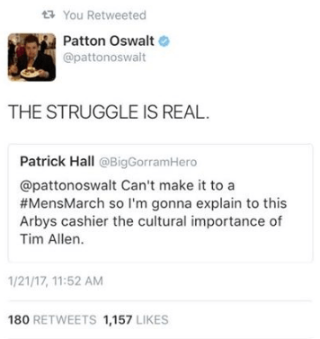 Text - You Retweeted Patton Oswalt @pattonoswalt THE STRUGGLE IS REAL Patrick Hall @BigGorramHero @pattonoswalt Can't make it to a #MensMarch so I'm gonna explain to this Arbys cashier the cultural importance of Tim Allen. 1/21/17, 11:52 AM 180 RETWEETS 1,157 LIKES